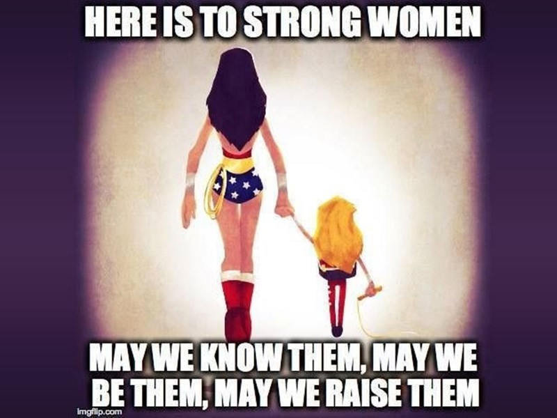 Let's give a big hurrah to all the strong women out there.