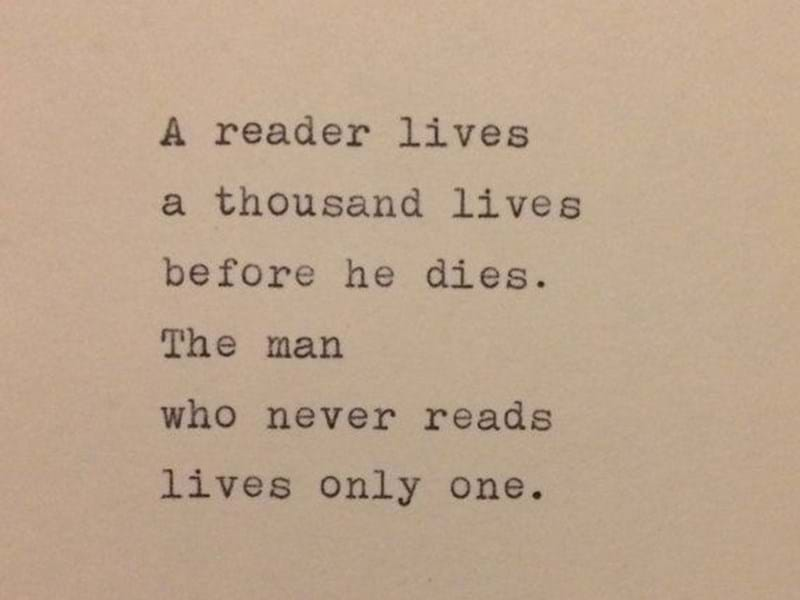 A reader lives a thousand lives before he (she) dies. The man (woman) who never reads, only lives once